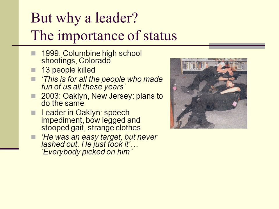 But why a leader? The importance of status 1999: Columbine high school shootings, Colorado 13 people killed 'This is for all the people who made fun o