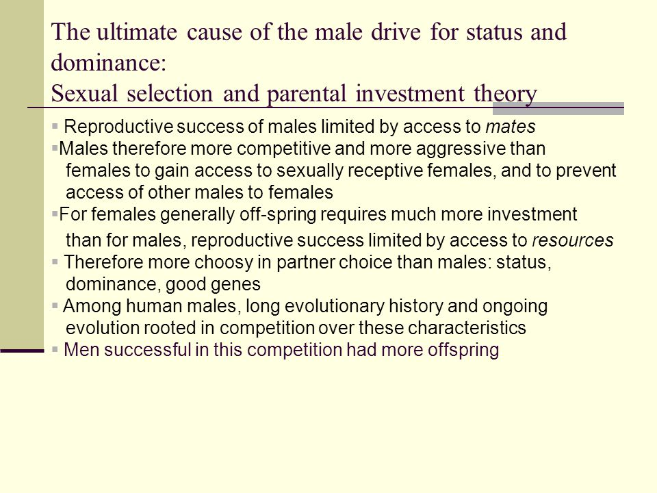 The ultimate cause of the male drive for status and dominance: Sexual selection and parental investment theory  Reproductive success of males limited by access to mates  Males therefore more competitive and more aggressive than females to gain access to sexually receptive females, and to prevent access of other males to females  For females generally off-spring requires much more investment than for males, reproductive success limited by access to resources  Therefore more choosy in partner choice than males: status, dominance, good genes  Among human males, long evolutionary history and ongoing evolution rooted in competition over these characteristics  Men successful in this competition had more offspring