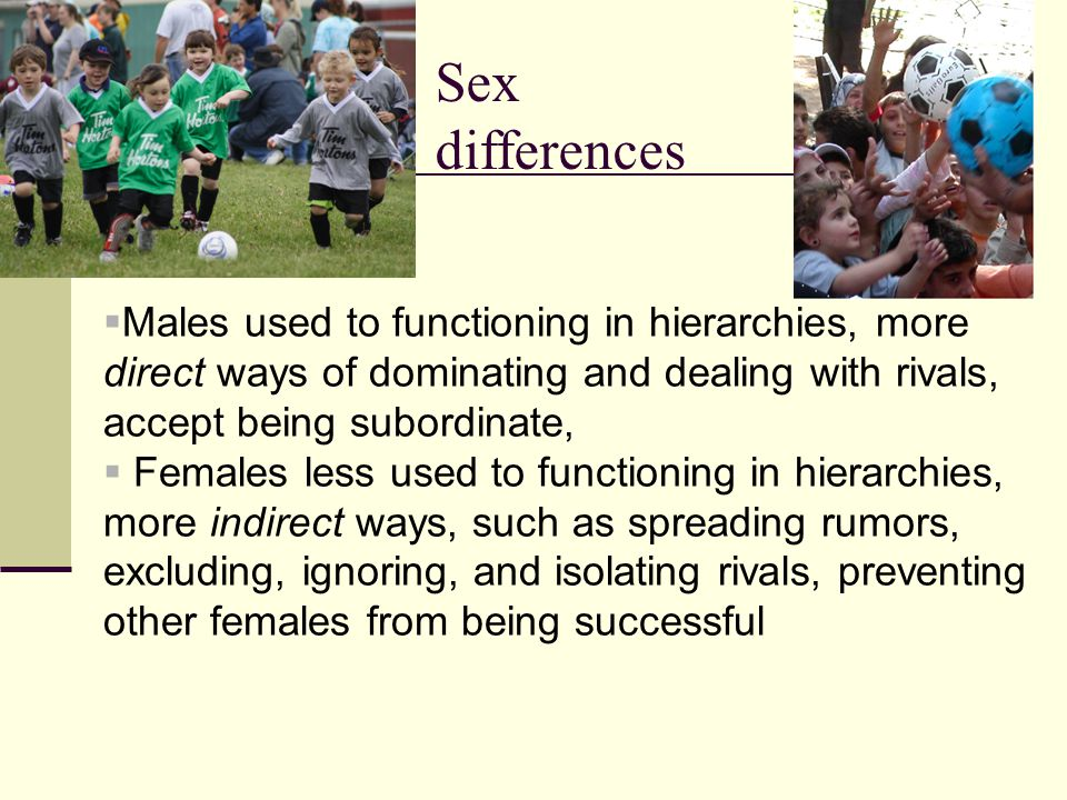 Sex differences  Males used to functioning in hierarchies, more direct ways of dominating and dealing with rivals, accept being subordinate,  Females less used to functioning in hierarchies, more indirect ways, such as spreading rumors, excluding, ignoring, and isolating rivals, preventing other females from being successful