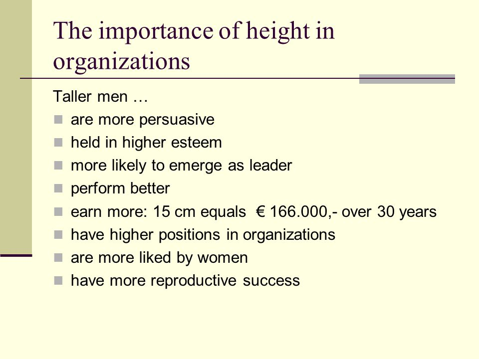 The importance of height in organizations Taller men … are more persuasive held in higher esteem more likely to emerge as leader perform better earn m