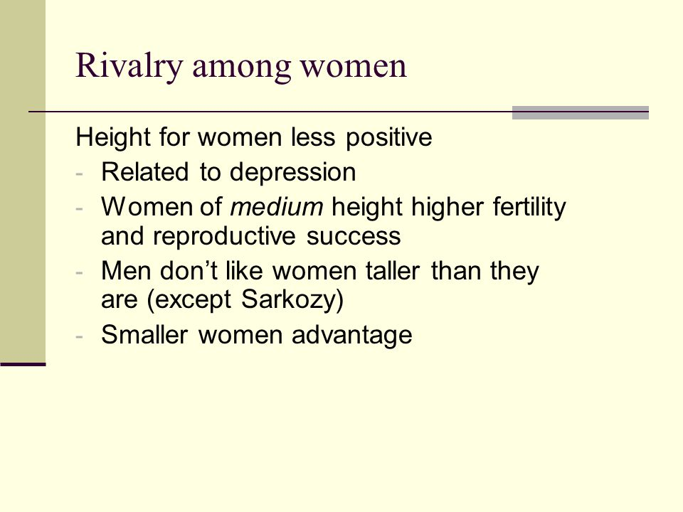 Rivalry among women Height for women less positive - Related to depression - Women of medium height higher fertility and reproductive success - Men don't like women taller than they are (except Sarkozy) - Smaller women advantage