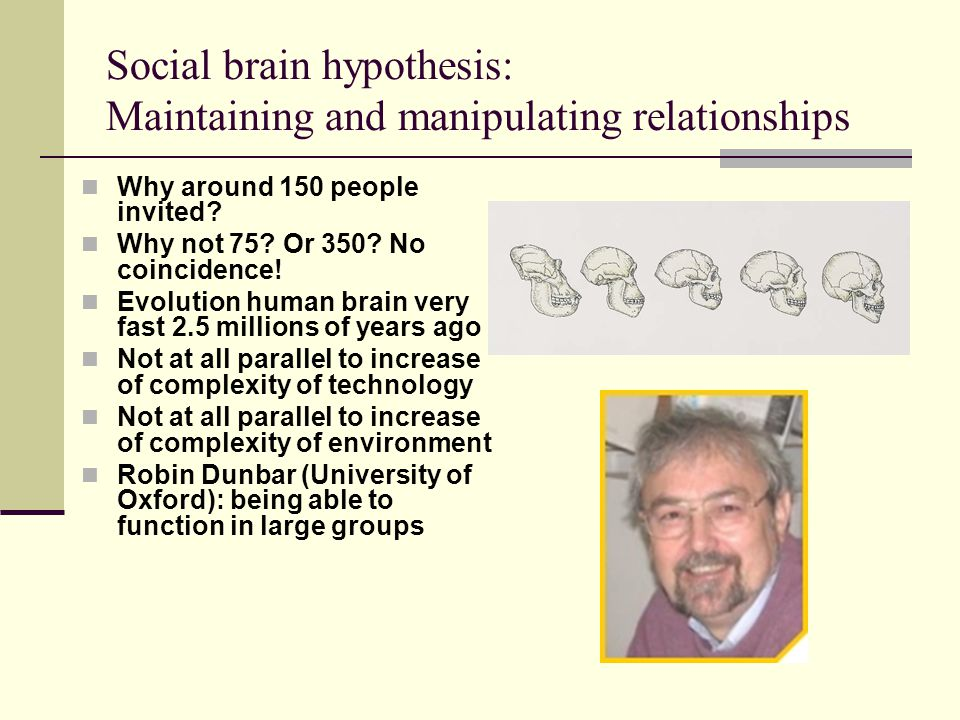 Social brain hypothesis: Maintaining and manipulating relationships Why around 150 people invited.