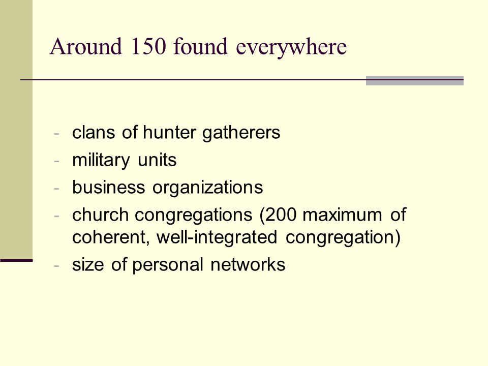 Around 150 found everywhere - clans of hunter gatherers - military units - business organizations - church congregations (200 maximum of coherent, well-integrated congregation) - size of personal networks
