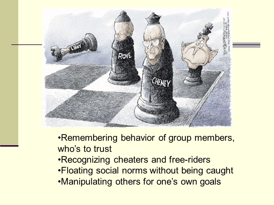 Remembering behavior of group members, who's to trust Recognizing cheaters and free-riders Floating social norms without being caught Manipulating oth