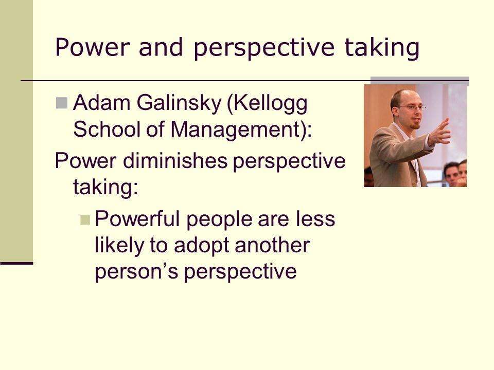 Power and perspective taking Adam Galinsky (Kellogg School of Management): Power diminishes perspective taking: Powerful people are less likely to adopt another person's perspective