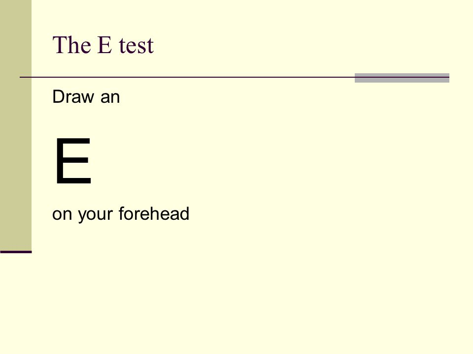 The E test Draw an E on your forehead
