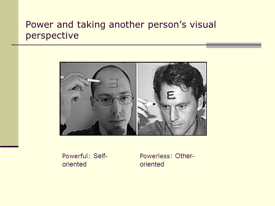 Power and taking another person's visual perspective Powerful: Self- oriented Powerless: Other- oriented