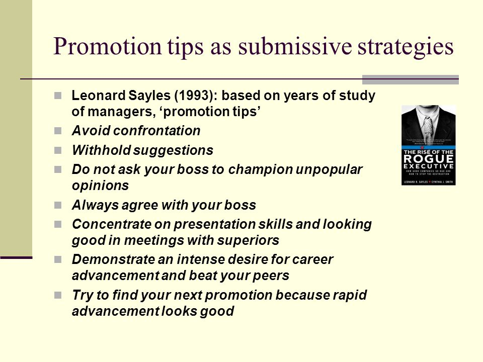 Promotion tips as submissive strategies Leonard Sayles (1993): based on years of study of managers, 'promotion tips' Avoid confrontation Withhold sugg