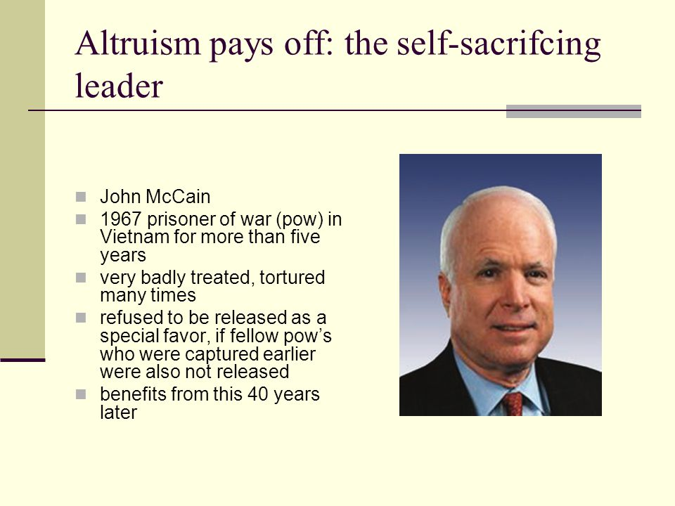 Altruism pays off: the self-sacrifcing leader John McCain 1967 prisoner of war (pow) in Vietnam for more than five years very badly treated, tortured many times refused to be released as a special favor, if fellow pow's who were captured earlier were also not released benefits from this 40 years later