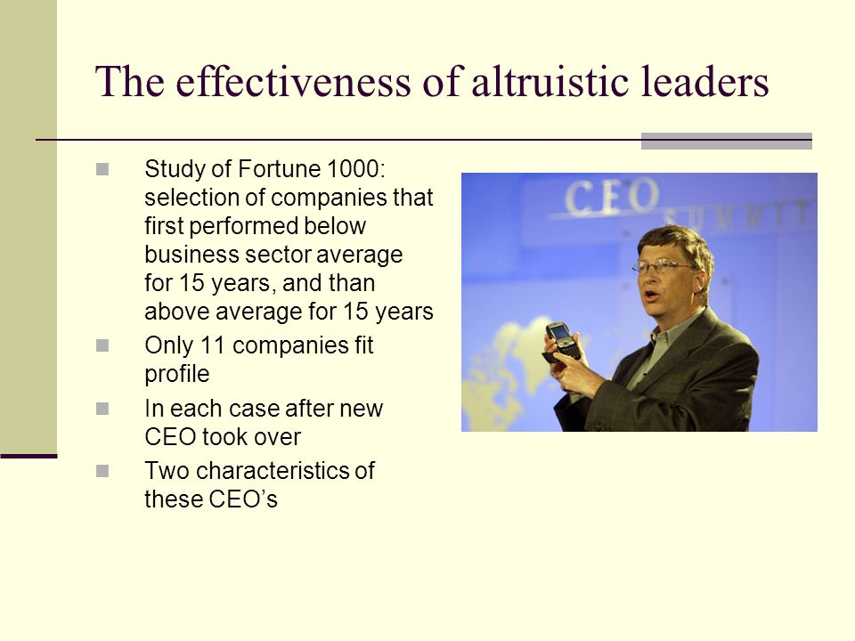 The effectiveness of altruistic leaders Study of Fortune 1000: selection of companies that first performed below business sector average for 15 years, and than above average for 15 years Only 11 companies fit profile In each case after new CEO took over Two characteristics of these CEO's