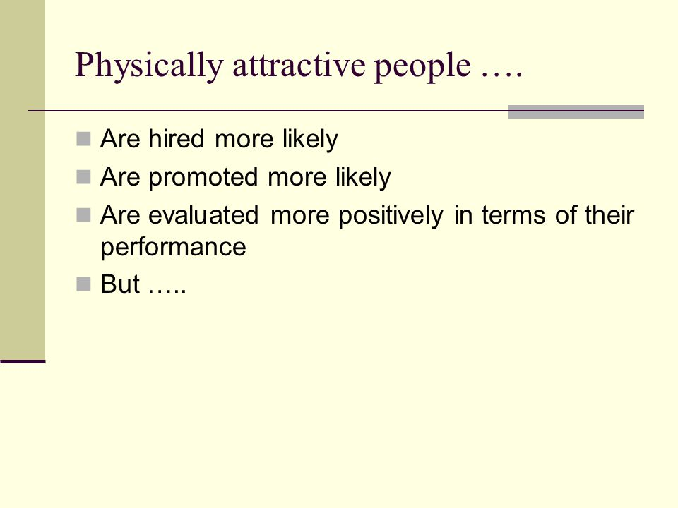 Physically attractive people …. Are hired more likely Are promoted more likely Are evaluated more positively in terms of their performance But …..