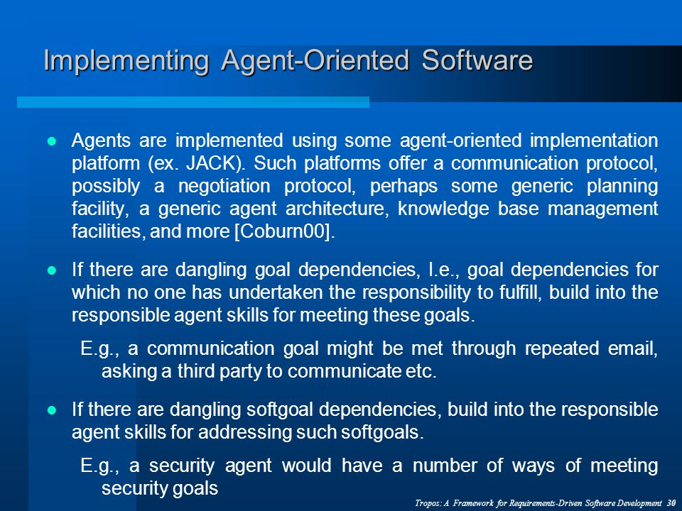 Tropos: A Framework for Requirements-Driven Software Development 30 Implementing Agent-Oriented Software Agents are implemented using some agent-oriented implementation platform (ex.