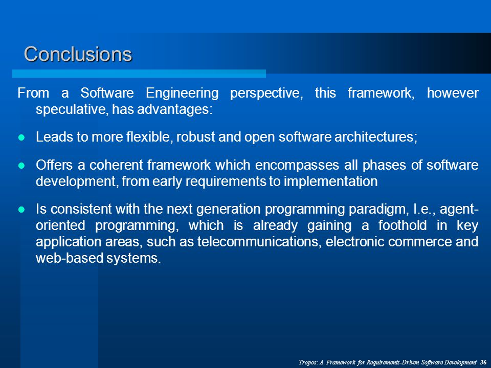 Tropos: A Framework for Requirements-Driven Software Development 36 Conclusions From a Software Engineering perspective, this framework, however speculative, has advantages: Leads to more flexible, robust and open software architectures; Offers a coherent framework which encompasses all phases of software development, from early requirements to implementation Is consistent with the next generation programming paradigm, I.e., agent- oriented programming, which is already gaining a foothold in key application areas, such as telecommunications, electronic commerce and web-based systems.