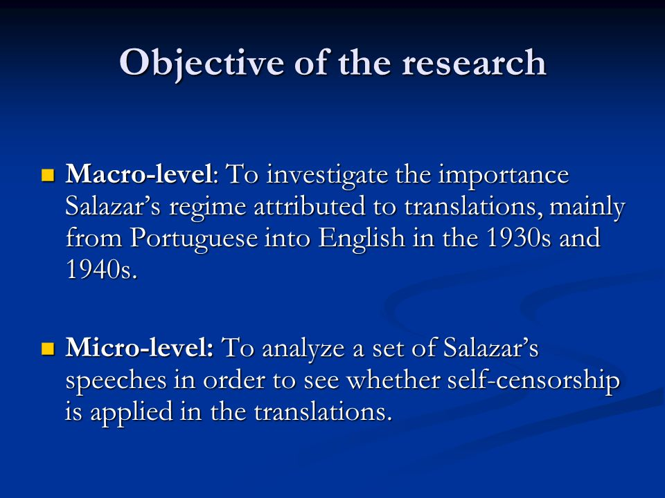 Objective of the research Macro-level: To investigate the importance Salazar's regime attributed to translations, mainly from Portuguese into English in the 1930s and 1940s.