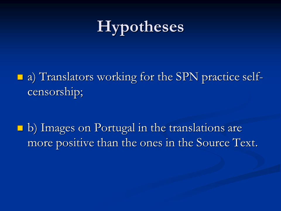 Hypotheses a) Translators working for the SPN practice self- censorship; a) Translators working for the SPN practice self- censorship; b) Images on Portugal in the translations are more positive than the ones in the Source Text.