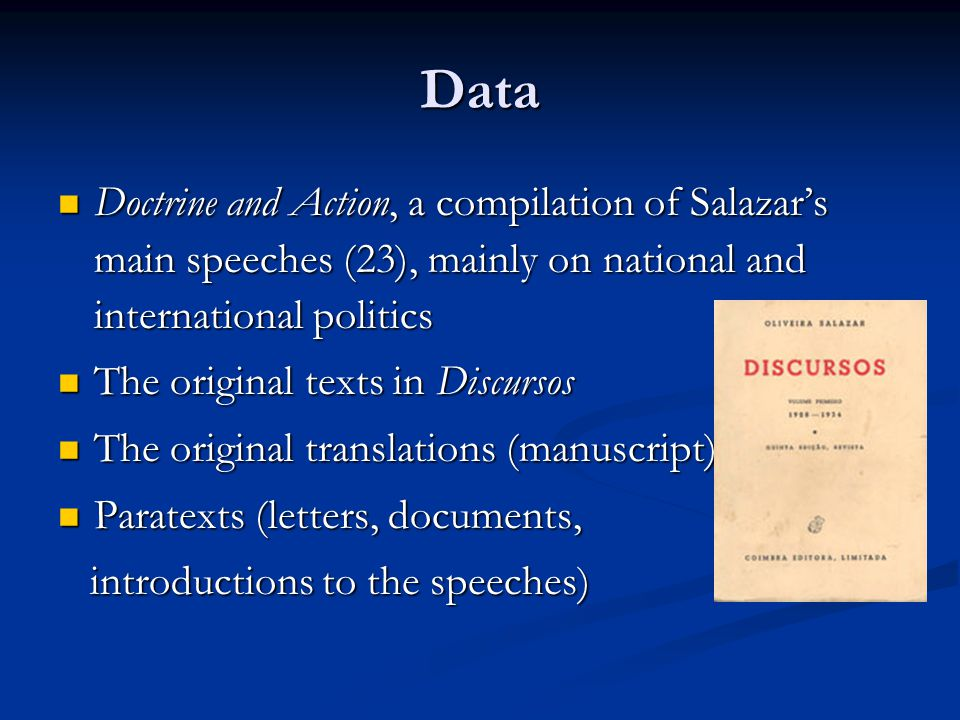 Data Doctrine and Action, a compilation of Salazar's main speeches (23), mainly on national and international politics Doctrine and Action, a compilation of Salazar's main speeches (23), mainly on national and international politics The original texts in Discursos The original texts in Discursos The original translations (manuscript) The original translations (manuscript) Paratexts (letters, documents, Paratexts (letters, documents, introductions to the speeches) introductions to the speeches)