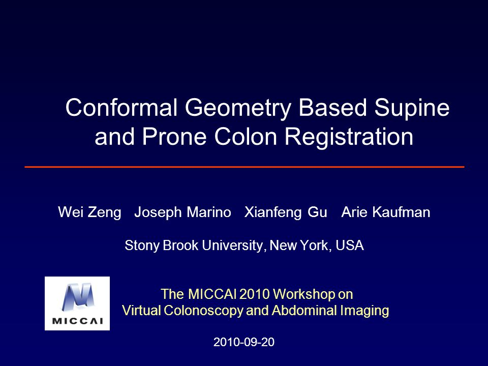 Wei Zeng Joseph Marino Xianfeng Gu Arie Kaufman Stony Brook University, New York, USA The MICCAI 2010 Workshop on Virtual Colonoscopy and Abdominal Imaging 2010-09-20 Conformal Geometry Based Supine and Prone Colon Registration