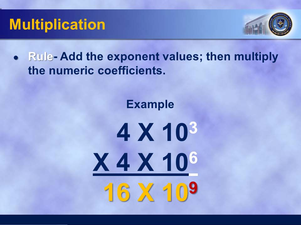 Multiplication ● Rule ● Rule- Add the exponent values; then multiply the numeric coefficients. Example 4 X 10 3 X 4 X 10 6 16 X 10 9