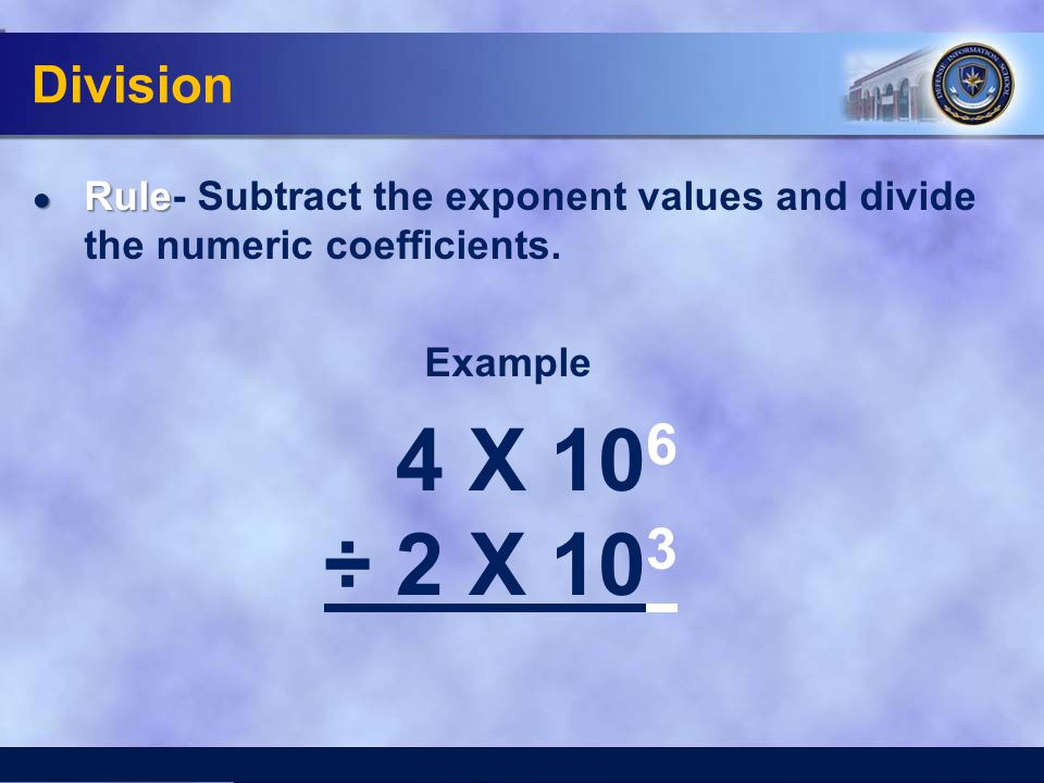 Division ● Rule ● Rule- Subtract the exponent values and divide the numeric coefficients. Example 4 X 10 6 ÷ 2 X 10 3