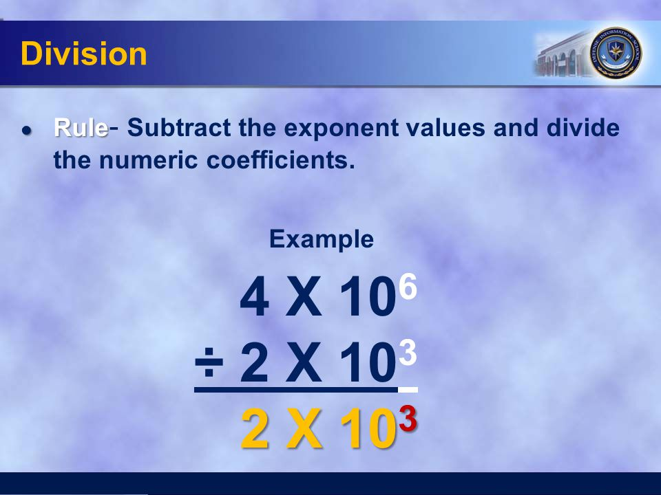 Division ● Rule ● Rule - Subtract the exponent values and divide the numeric coefficients. Example 4 X 10 6 ÷ 2 X 10 3 2 X 10 3