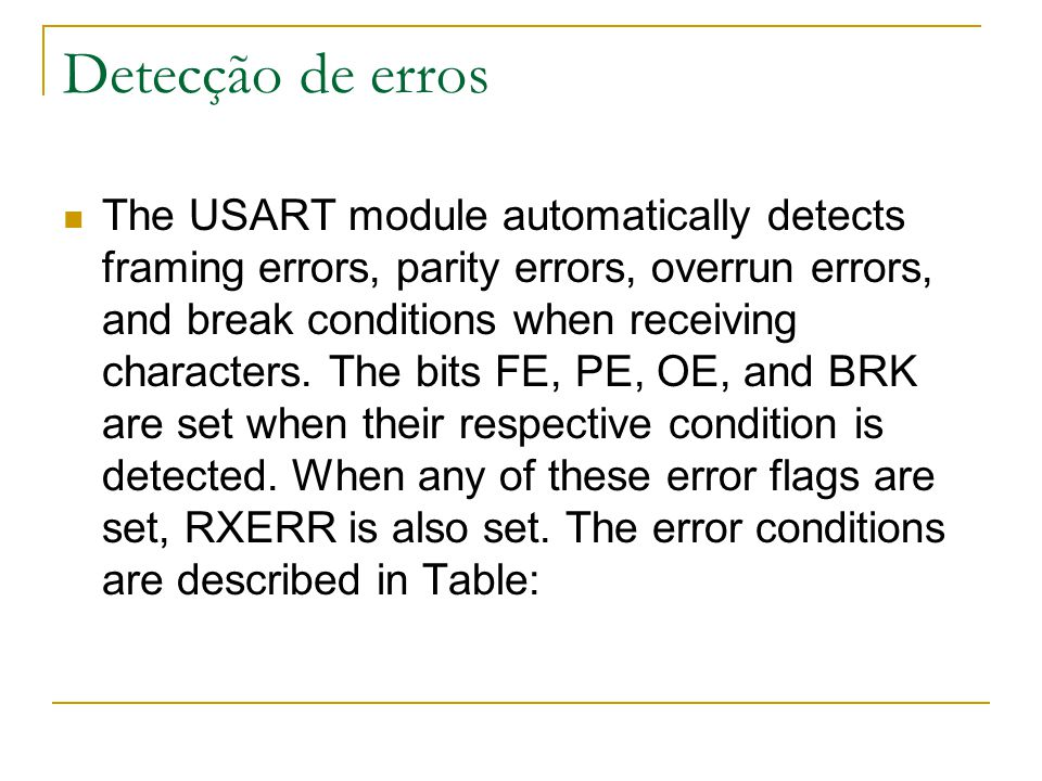 Detecção de erros The USART module automatically detects framing errors, parity errors, overrun errors, and break conditions when receiving characters.