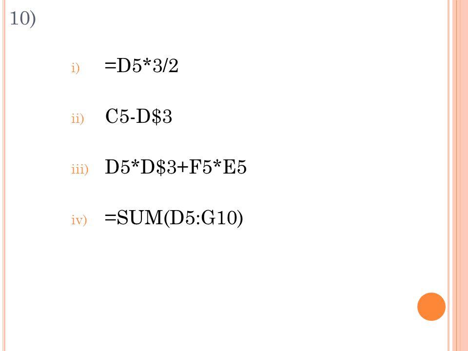 10) i) =D5*3/2 ii) C5-D$3 iii) D5*D$3+F5*E5 iv) =SUM(D5:G10)