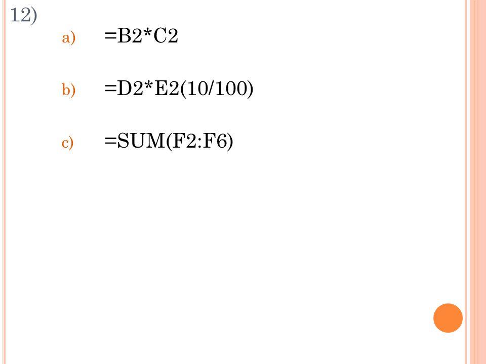 12) a) =B2*C2 b) =D2*E2(10/100) c) =SUM(F2:F6)
