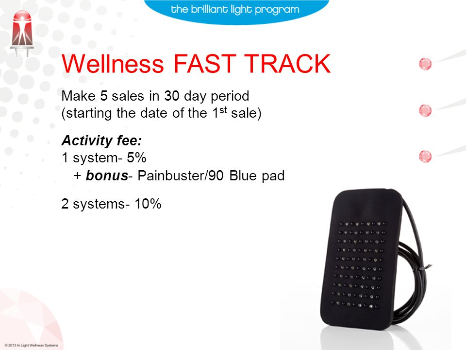 Wellness FAST TRACK Make 5 sales in 30 day period (starting the date of the 1 st sale) Activity fee: 1 system- 5% 2 systems- 10% + bonus- Painbuster/90 Blue pad