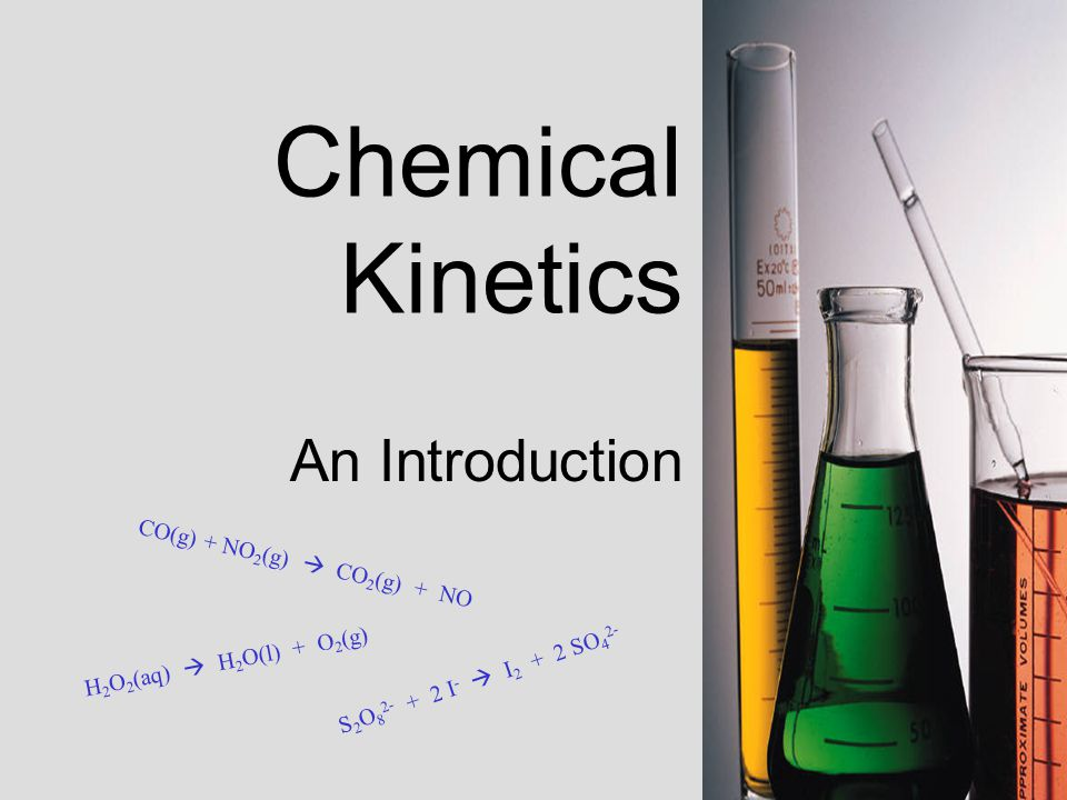 Chemical Kinetics An Introduction S 2 O 8 2 - + 2 I -  I 2 + 2 S O 4 2 - C O ( g ) + N O 2 ( g )  C O 2 ( g ) + N O H 2 O 2 ( a q )  H 2 O ( l ) + O 2 ( g )
