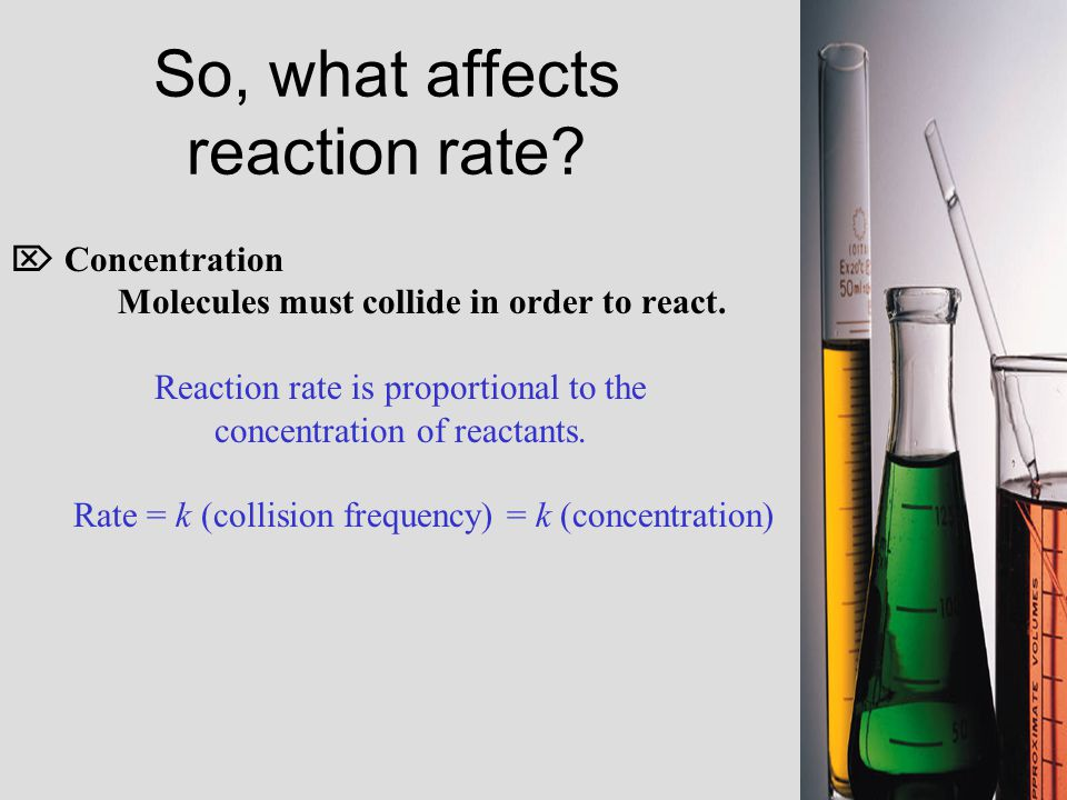 So, what affects reaction rate.  Concentration Molecules must collide in order to react.