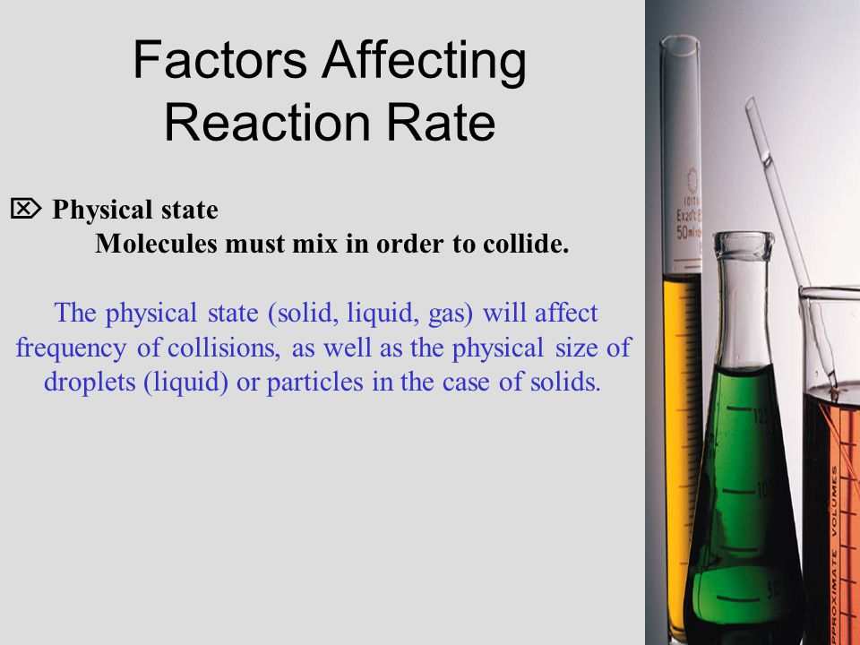 Factors Affecting Reaction Rate  Physical state Molecules must mix in order to collide.