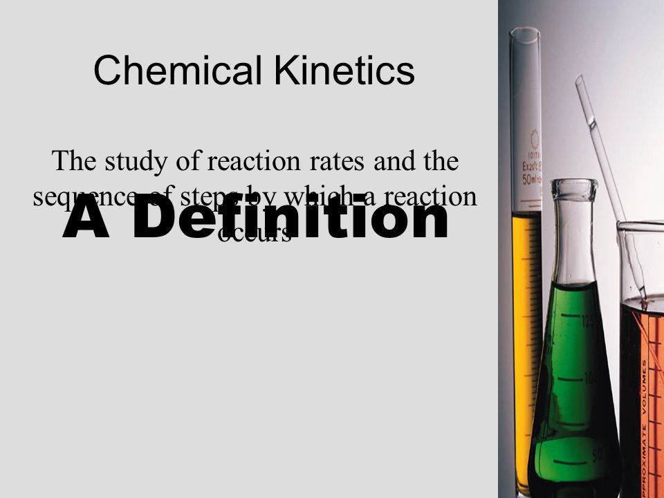Chemical Kinetics The study of reaction rates and the sequence of steps by which a reaction occurs A Definition