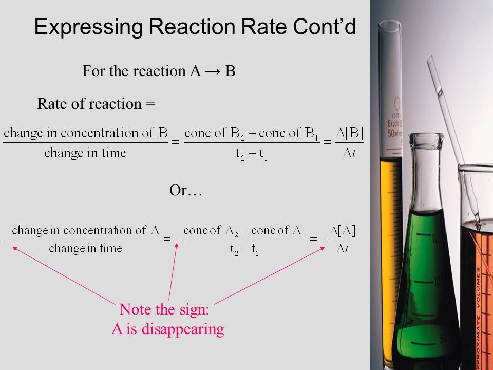 For the reaction A → B Rate of reaction = Or… Expressing Reaction Rate Cont'd Note the sign: A is disappearing