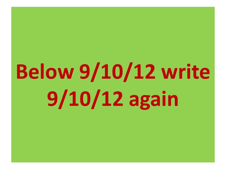 Below 9/10/12 write 9/10/12 again