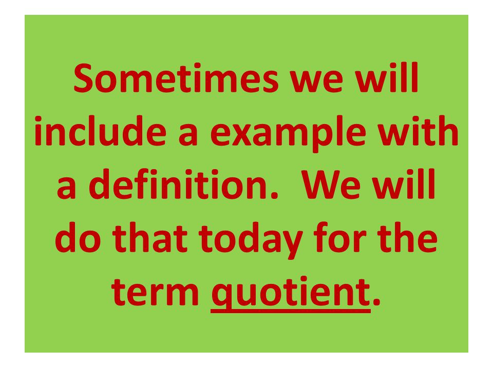 Sometimes we will include a example with a definition. We will do that today for the term quotient.