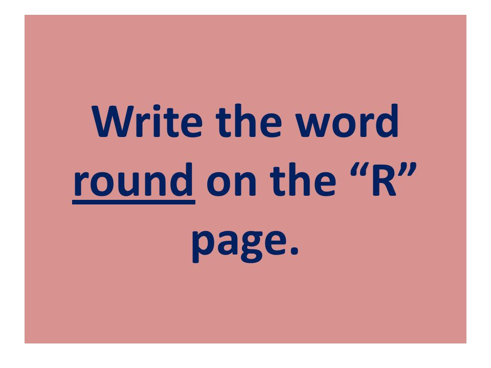 "Write the word round on the ""R"" page."