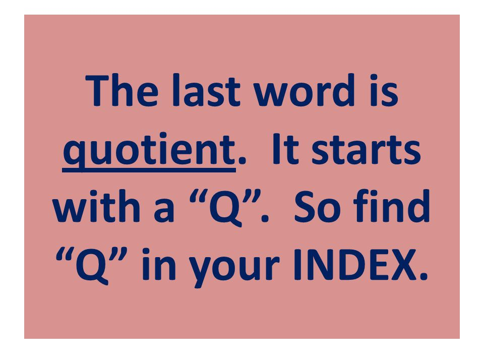 "The last word is quotient. It starts with a ""Q"". So find ""Q"" in your INDEX."