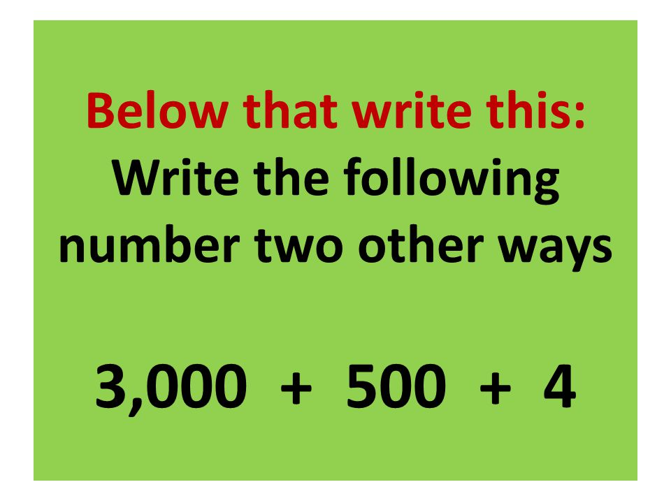 Below that write this: Write the following number two other ways 3,000 + 500 + 4
