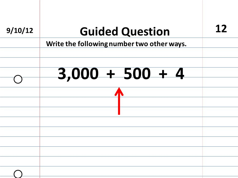 Guided Question Write the following number two other ways. 3,000 + 500 + 4 12 9/10/12