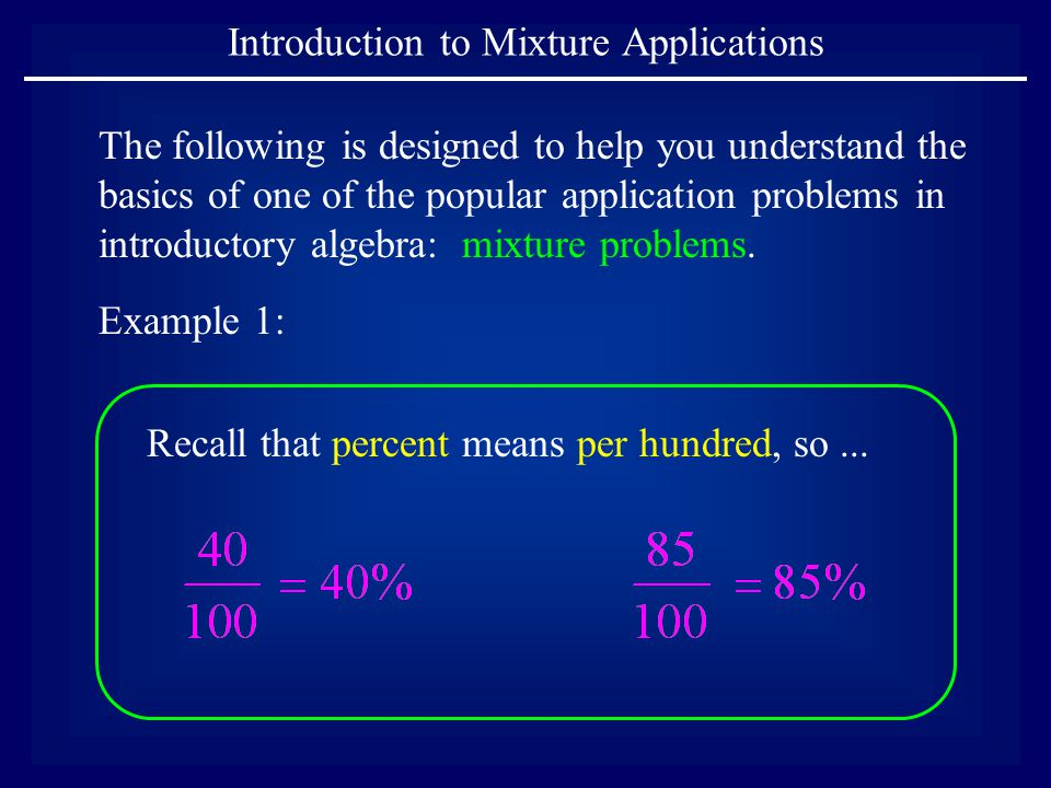 Introduction to Mixture Applications The following is designed to help you understand the basics of one of the popular application problems in introductory algebra: mixture problems.