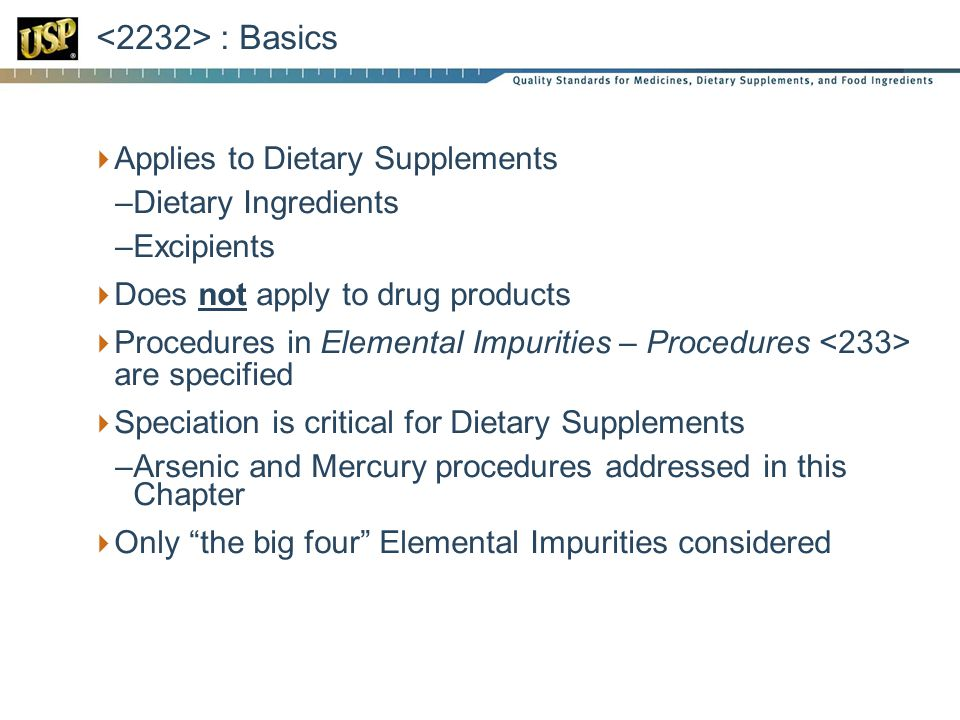 : Basics  Applies to Dietary Supplements –Dietary Ingredients –Excipients  Does not apply to drug products  Procedures in Elemental Impurities – Procedures are specified  Speciation is critical for Dietary Supplements –Arsenic and Mercury procedures addressed in this Chapter  Only the big four Elemental Impurities considered