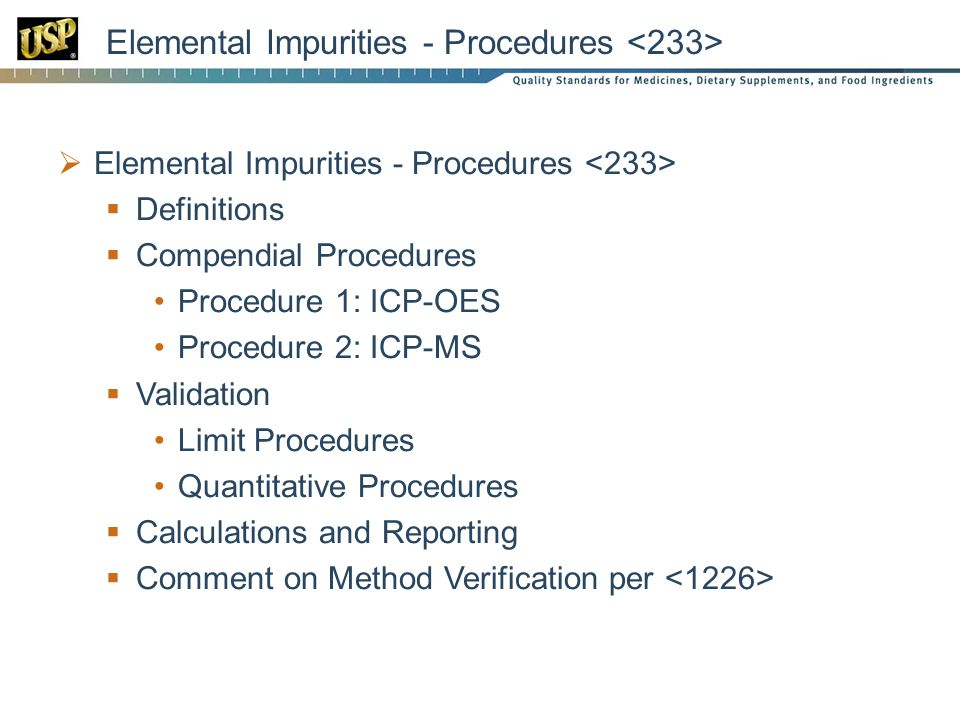 Elemental Impurities - Procedures  Elemental Impurities - Procedures  Definitions  Compendial Procedures Procedure 1: ICP-OES Procedure 2: ICP-MS  Validation Limit Procedures Quantitative Procedures  Calculations and Reporting  Comment on Method Verification per