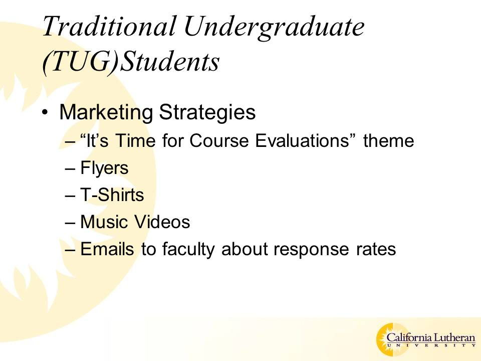 Traditional Undergraduate (TUG)Students Marketing Strategies – It's Time for Course Evaluations theme –Flyers –T-Shirts –Music Videos –Emails to faculty about response rates