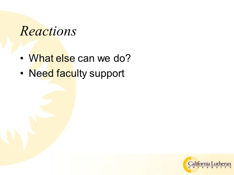 Reactions What else can we do Need faculty support
