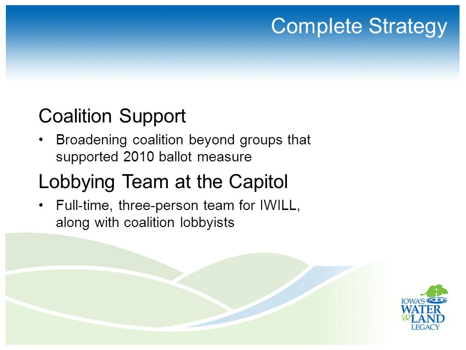 Complete Strategy Coalition Support Broadening coalition beyond groups that supported 2010 ballot measure Lobbying Team at the Capitol Full-time, three-person team for IWILL, along with coalition lobbyists