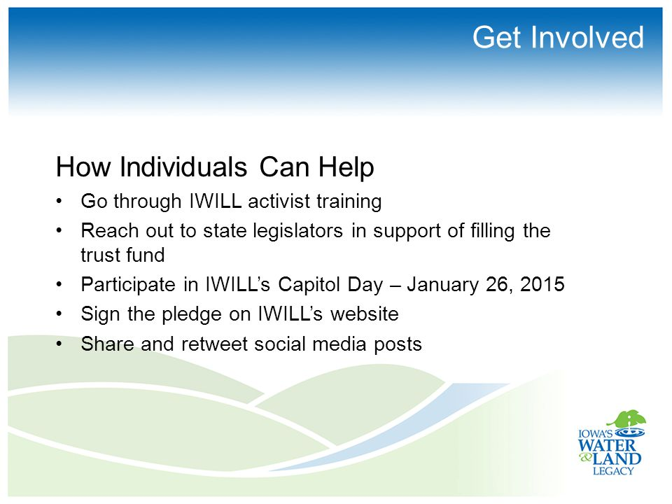 Get Involved How Individuals Can Help Go through IWILL activist training Reach out to state legislators in support of filling the trust fund Participate in IWILL's Capitol Day – January 26, 2015 Sign the pledge on IWILL's website Share and retweet social media posts