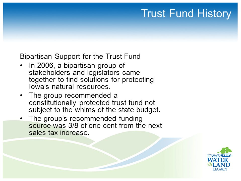 Trust Fund History Bipartisan Support for the Trust Fund In 2006, a bipartisan group of stakeholders and legislators came together to find solutions for protecting Iowa's natural resources.