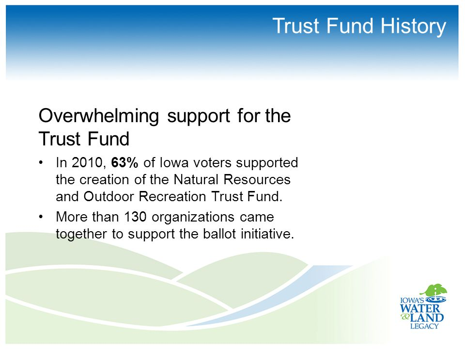 Trust Fund History Overwhelming support for the Trust Fund In 2010, 63% of Iowa voters supported the creation of the Natural Resources and Outdoor Recreation Trust Fund.
