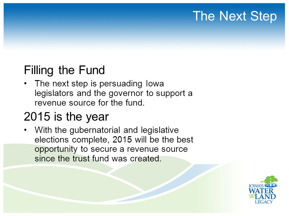 The Next Step Filling the Fund The next step is persuading Iowa legislators and the governor to support a revenue source for the fund.