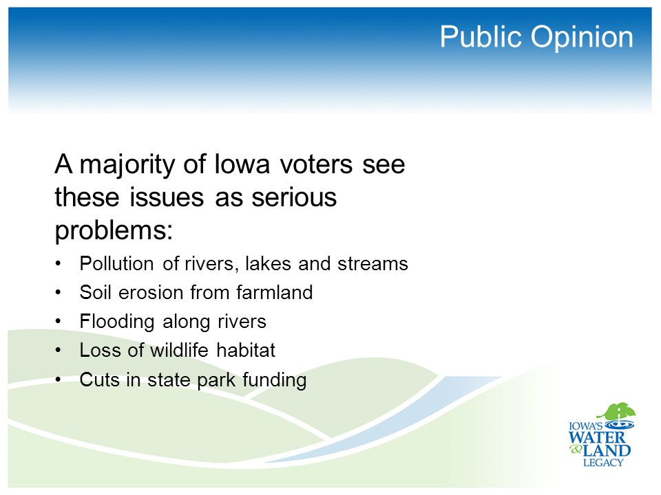 Public Opinion A majority of Iowa voters see these issues as serious problems: Pollution of rivers, lakes and streams Soil erosion from farmland Flooding along rivers Loss of wildlife habitat Cuts in state park funding